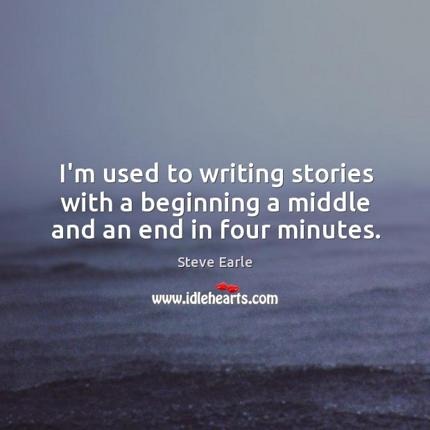 I'm used to writing stories with a beginning a middle and an end in four minutes. Image
