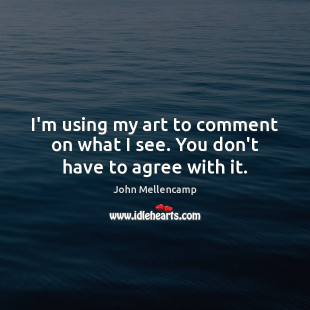 I'm using my art to comment on what I see. You don't have to agree with it. John Mellencamp Picture Quote