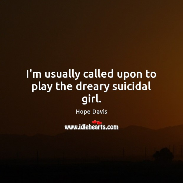 I'm usually called upon to play the dreary suicidal girl. Hope Davis Picture Quote