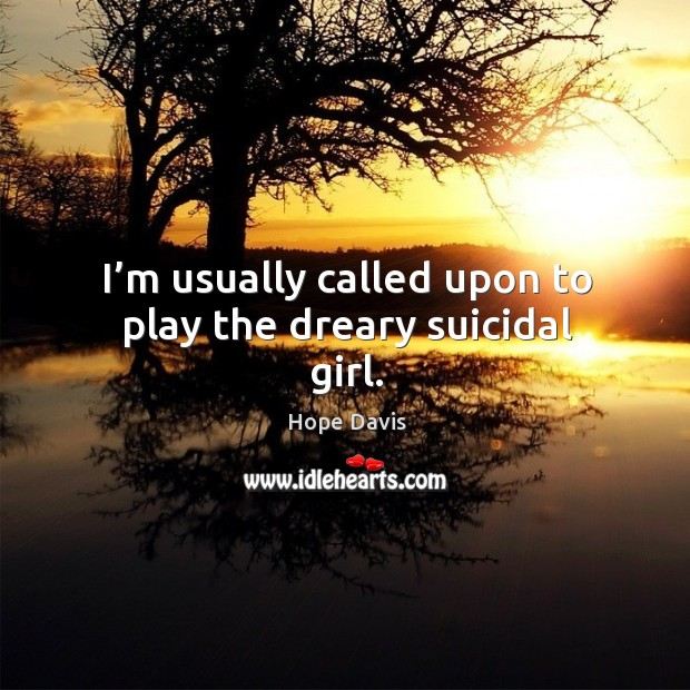 I'm usually called upon to play the dreary suicidal girl. Image