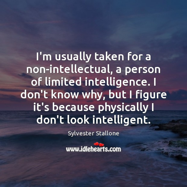 I'm usually taken for a non-intellectual, a person of limited intelligence. I Image