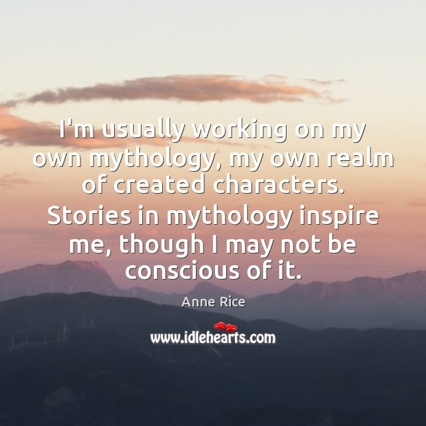 I'm usually working on my own mythology, my own realm of created Anne Rice Picture Quote