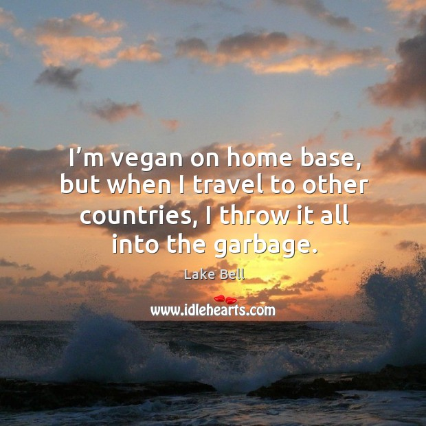 I'm vegan on home base, but when I travel to other countries, I throw it all into the garbage. Lake Bell Picture Quote