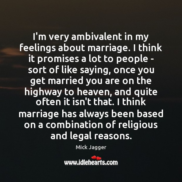 I'm very ambivalent in my feelings about marriage. I think it promises Mick Jagger Picture Quote