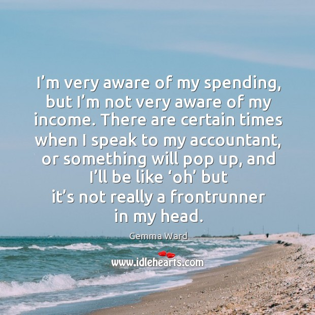 I'm very aware of my spending, but I'm not very aware of my income. Gemma Ward Picture Quote