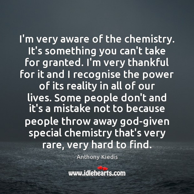 I'm very aware of the chemistry. It's something you can't take for Anthony Kiedis Picture Quote