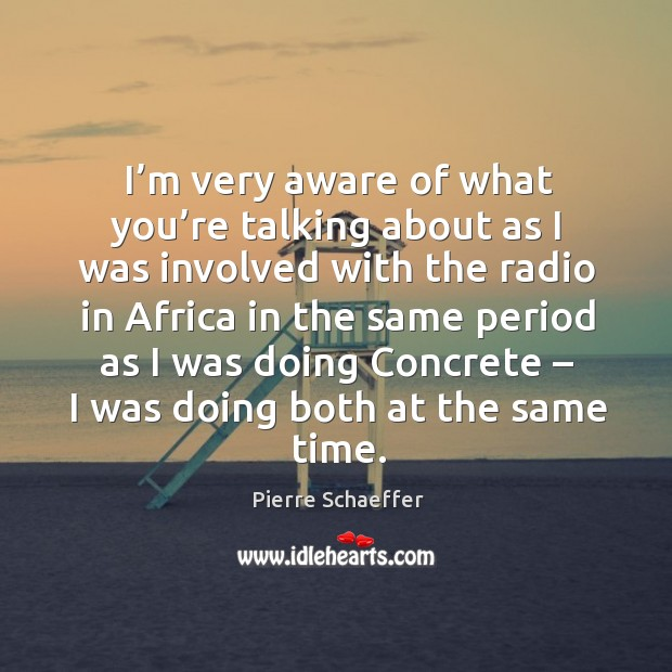 I'm very aware of what you're talking about as I was involved with the radio in africa Pierre Schaeffer Picture Quote