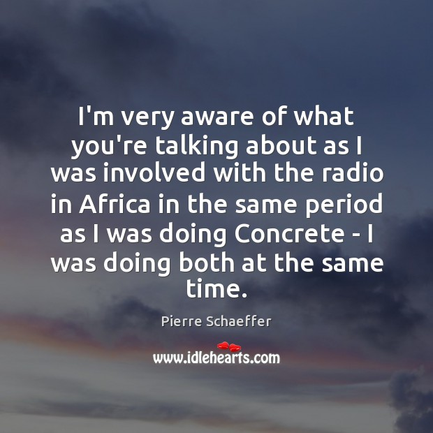 I'm very aware of what you're talking about as I was involved Pierre Schaeffer Picture Quote