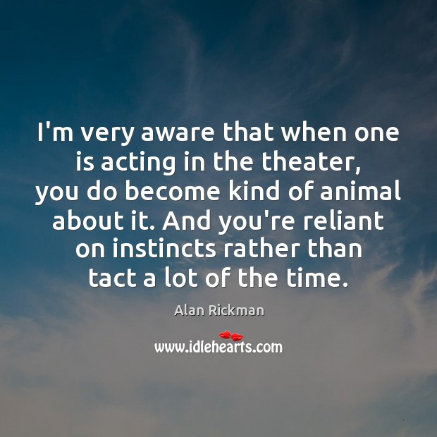 I'm very aware that when one is acting in the theater, you Alan Rickman Picture Quote