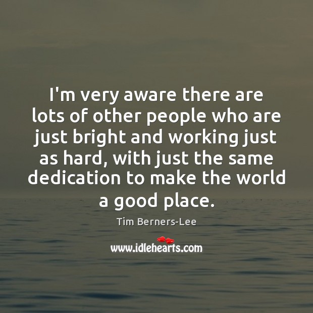 I'm very aware there are lots of other people who are just Tim Berners-Lee Picture Quote