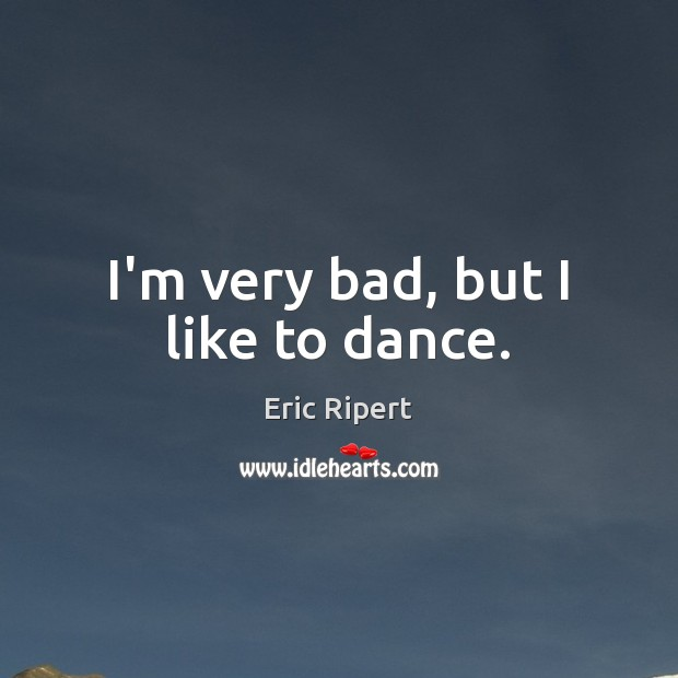 I'm very bad, but I like to dance. Image