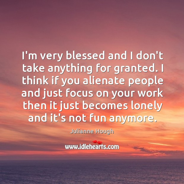 I'm very blessed and I don't take anything for granted. I think Julianne Hough Picture Quote