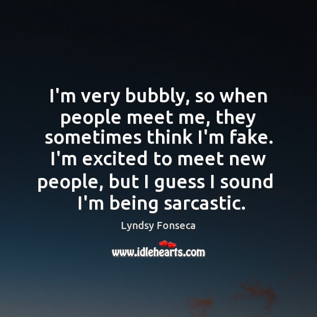 I'm very bubbly, so when people meet me, they sometimes think I'm Sarcastic Quotes Image
