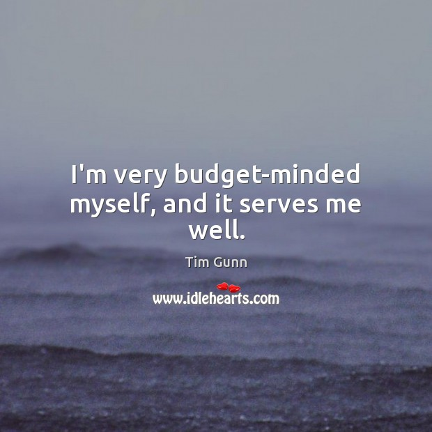 I'm very budget-minded myself, and it serves me well. Tim Gunn Picture Quote