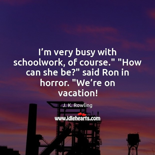 """I'm very busy with schoolwork, of course."""" """"How can she be?"""" Image"""