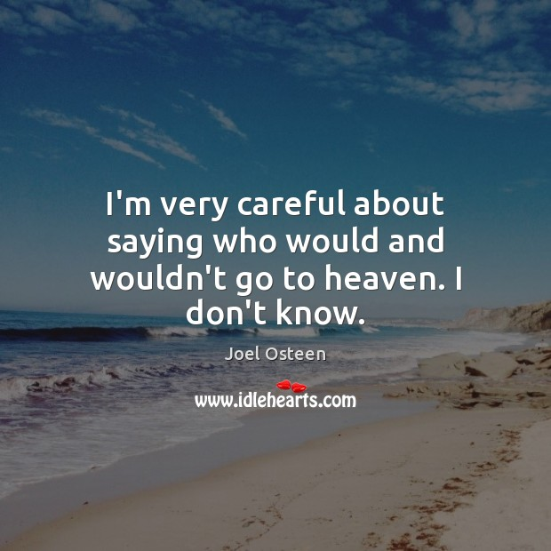 I'm very careful about saying who would and wouldn't go to heaven. I don't know. Image