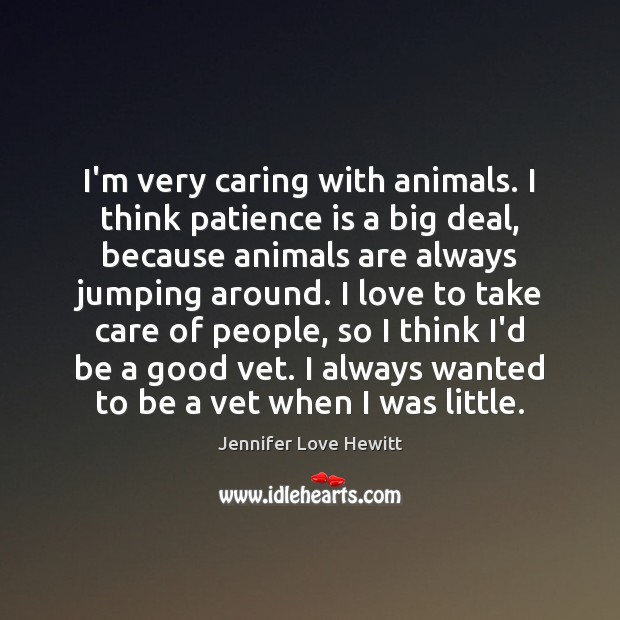 I'm very caring with animals. I think patience is a big deal, Jennifer Love Hewitt Picture Quote