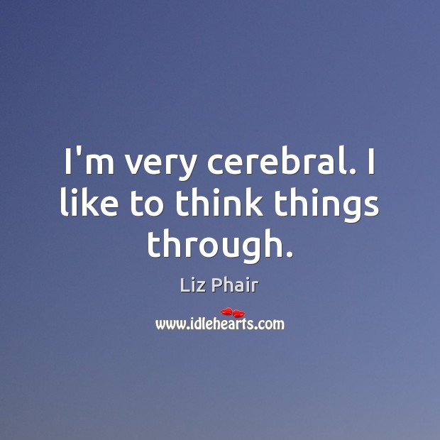 I'm very cerebral. I like to think things through. Liz Phair Picture Quote