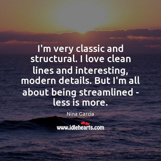 I'm very classic and structural. I love clean lines and interesting, modern Image
