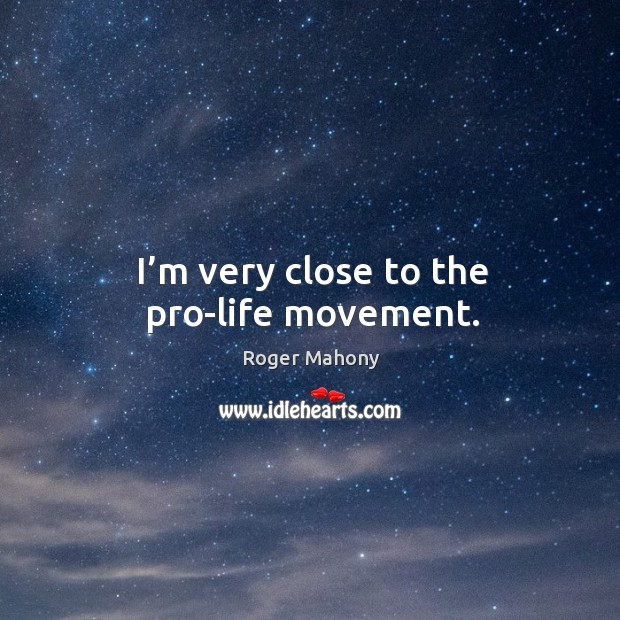 I'm very close to the pro-life movement. Roger Mahony Picture Quote