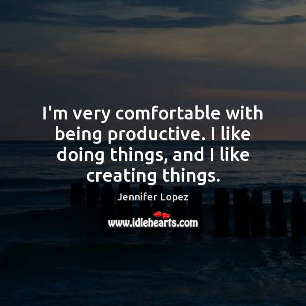 Image, I'm very comfortable with being productive. I like doing things, and I