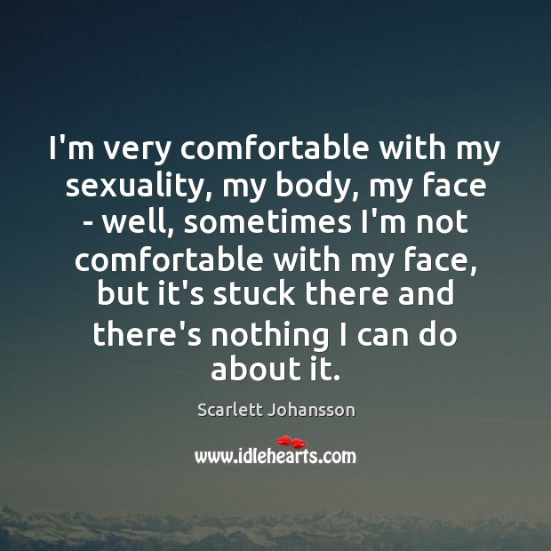 I'm very comfortable with my sexuality, my body, my face – well, Image