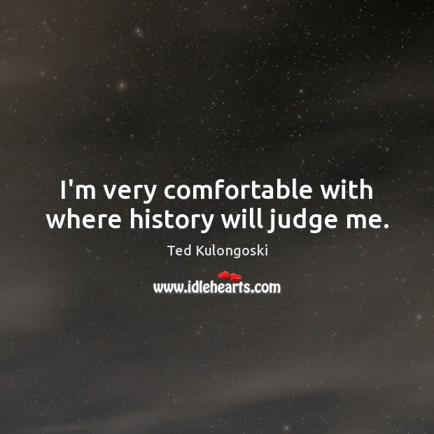 I'm very comfortable with where history will judge me. Judge Quotes Image