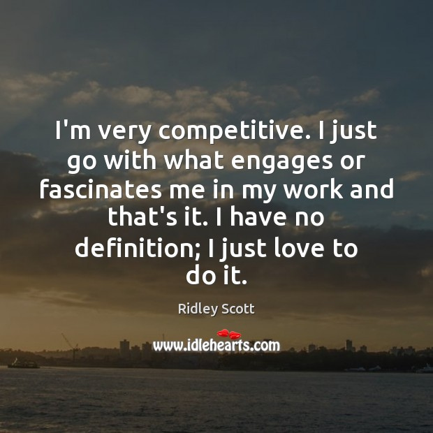 I'm very competitive. I just go with what engages or fascinates me Ridley Scott Picture Quote