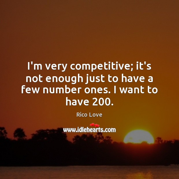I'm very competitive; it's not enough just to have a few number ones. I want to have 200. Rico Love Picture Quote