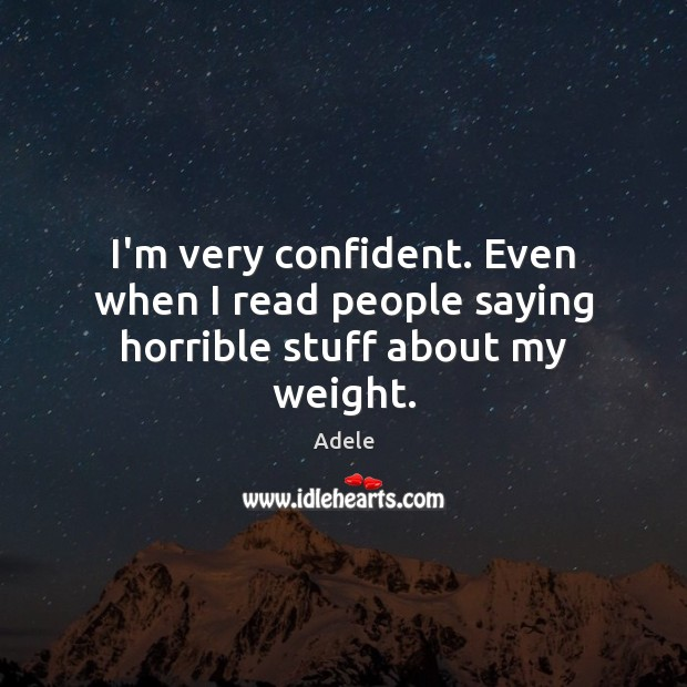 I'm very confident. Even when I read people saying horrible stuff about my weight. Adele Picture Quote