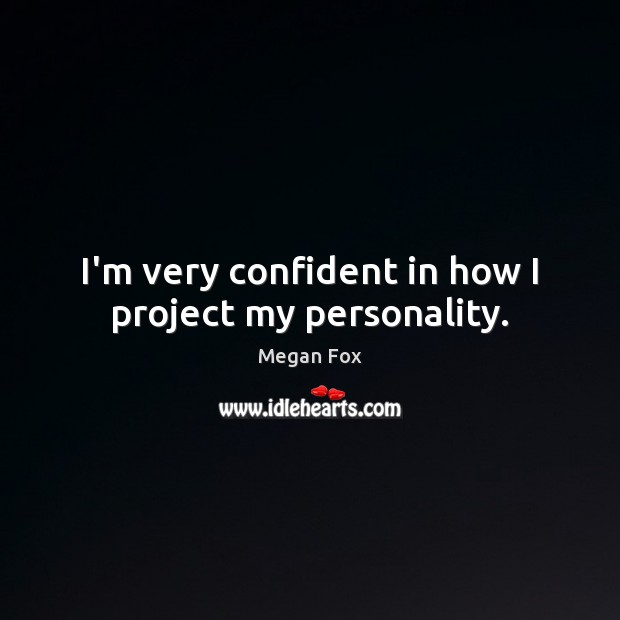 I'm very confident in how I project my personality. Megan Fox Picture Quote