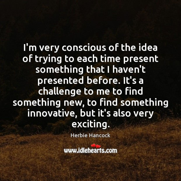 Image, I'm very conscious of the idea of trying to each time present