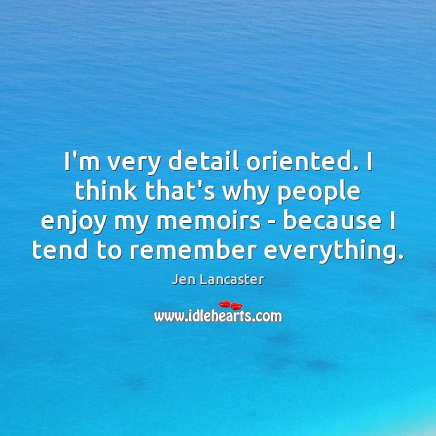 I'm very detail oriented. I think that's why people enjoy my memoirs Jen Lancaster Picture Quote