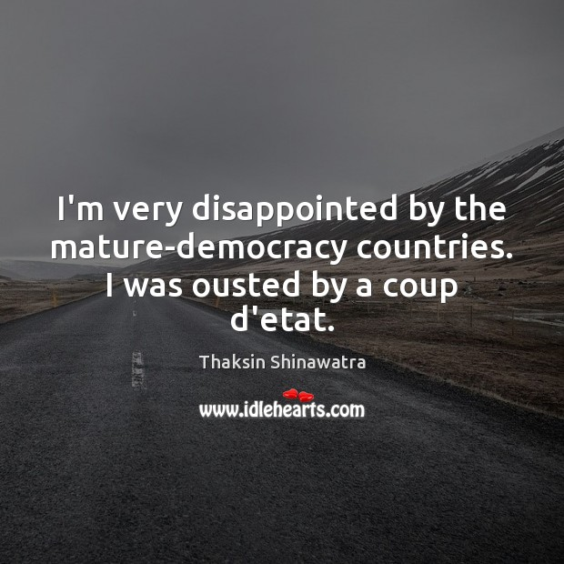 I'm very disappointed by the mature-democracy countries. I was ousted by a coup d'etat. Image