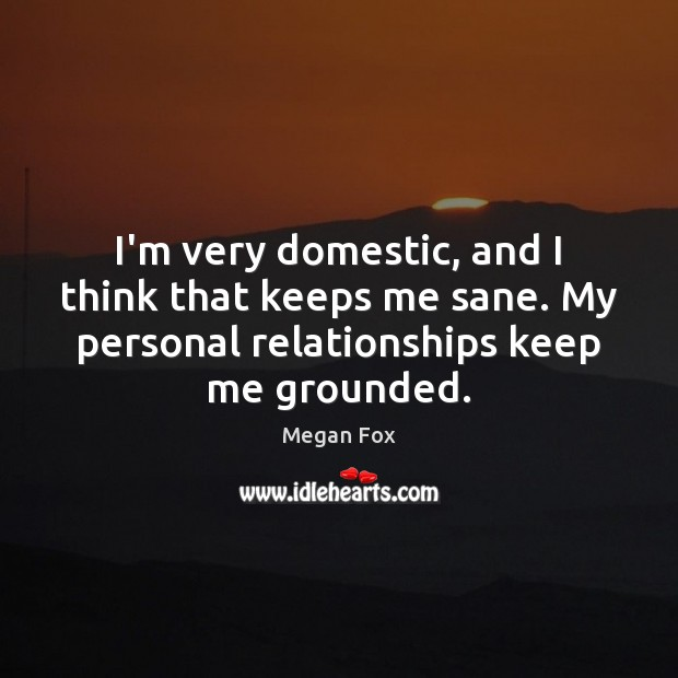 I'm very domestic, and I think that keeps me sane. My personal Megan Fox Picture Quote