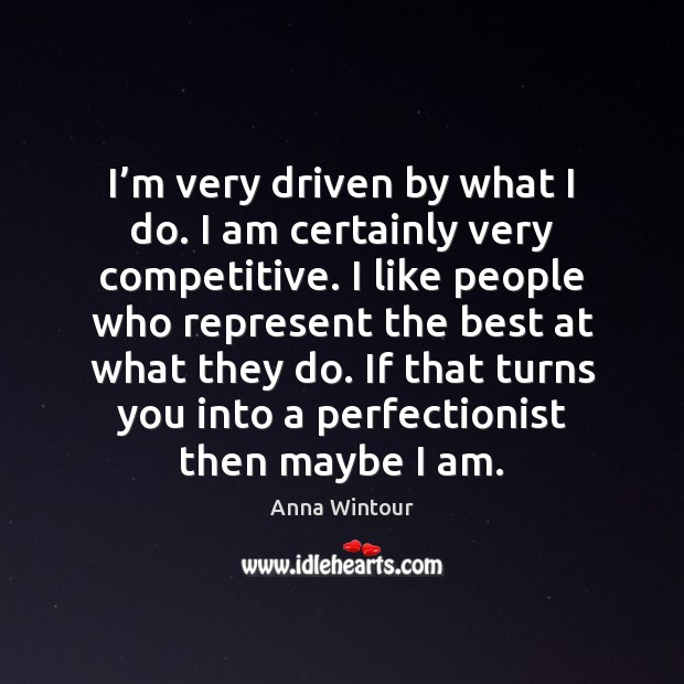 I'm very driven by what I do. I am certainly very Image