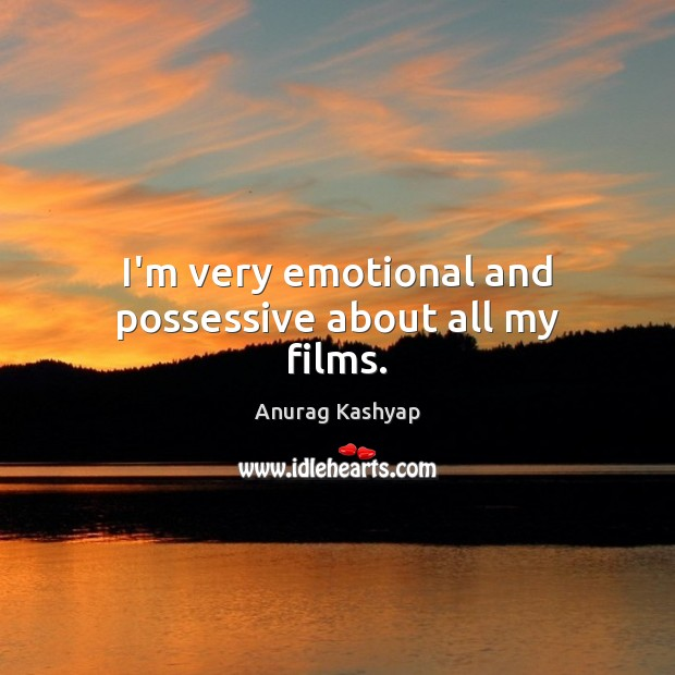 I'm very emotional and possessive about all my films. Image