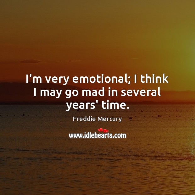 I'm very emotional; I think I may go mad in several years' time. Freddie Mercury Picture Quote