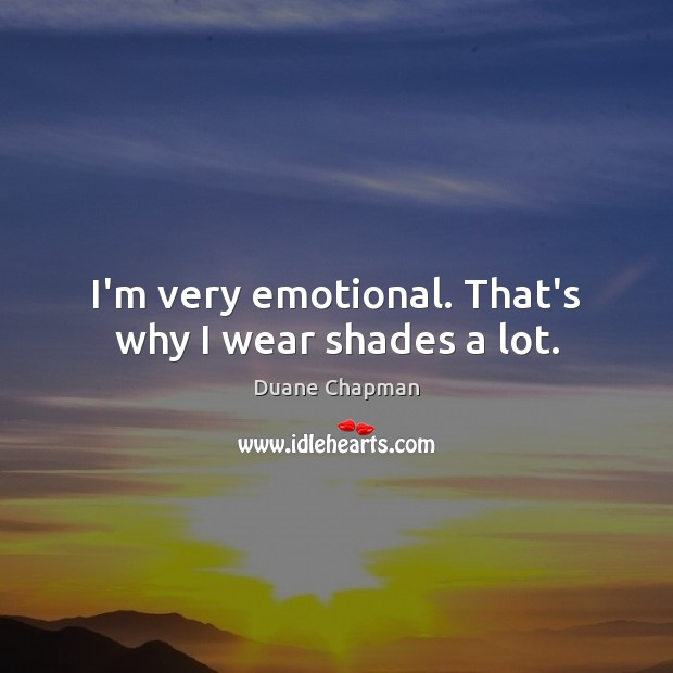 I'm very emotional. That's why I wear shades a lot. Image