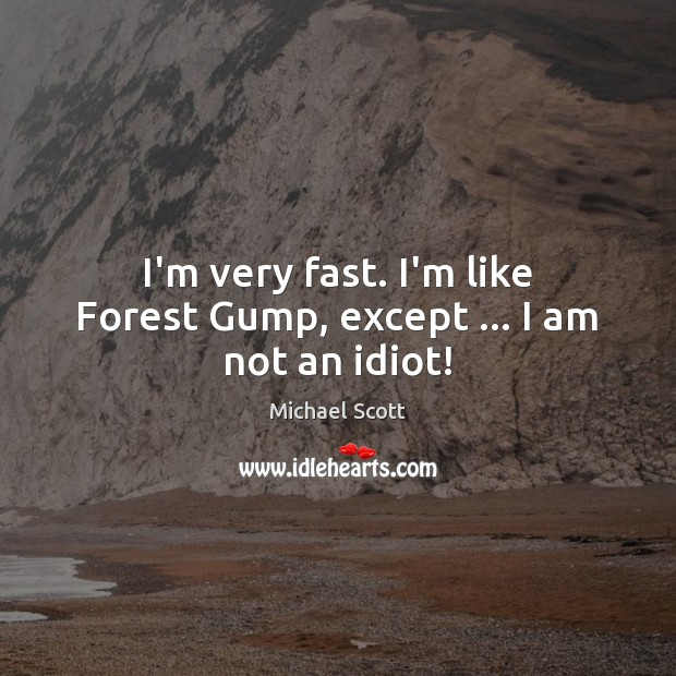I'm very fast. I'm like Forest Gump, except … I am not an idiot! Michael Scott Picture Quote