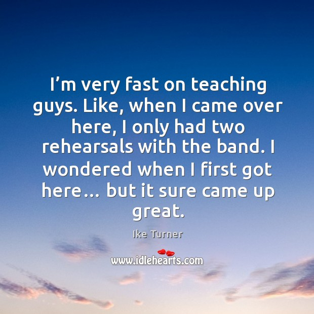 I'm very fast on teaching guys. Like, when I came over here, I only had two rehearsals with the band. Image