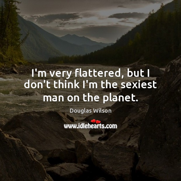 I'm very flattered, but I don't think I'm the sexiest man on the planet. Image