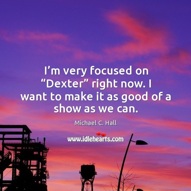 """I'm very focused on """"dexter"""" right now. I want to make it as good of a show as we can. Michael C. Hall Picture Quote"""