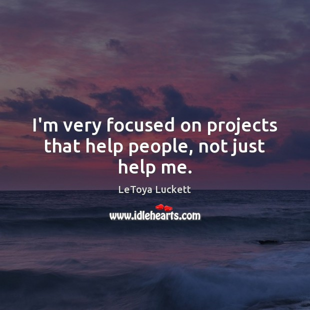 I'm very focused on projects that help people, not just help me. Image