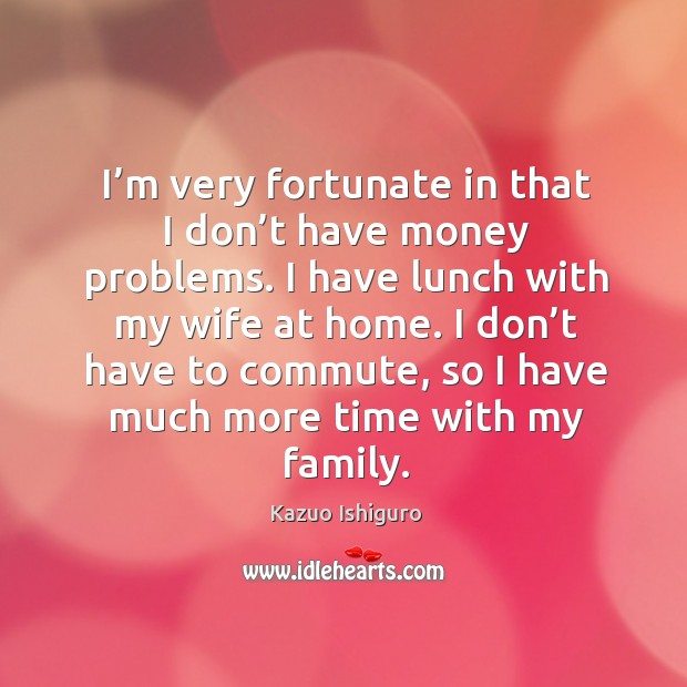 I'm very fortunate in that I don't have money problems. I have lunch with my wife at home. Image
