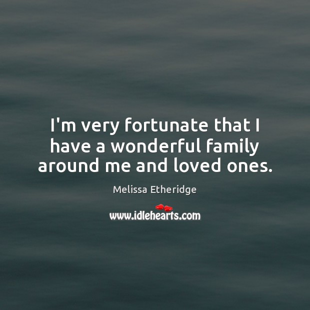 I'm very fortunate that I have a wonderful family around me and loved ones. Melissa Etheridge Picture Quote