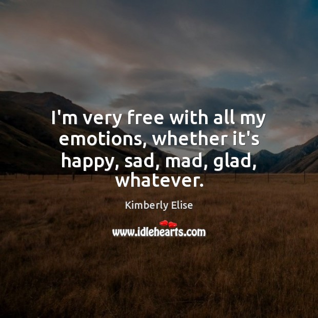 I'm very free with all my emotions, whether it's happy, sad, mad, glad, whatever. Kimberly Elise Picture Quote