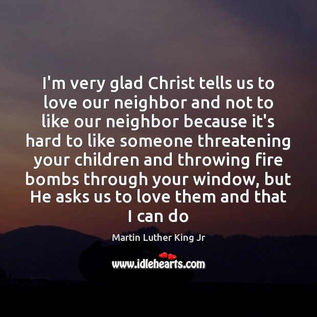 Image, I'm very glad Christ tells us to love our neighbor and not