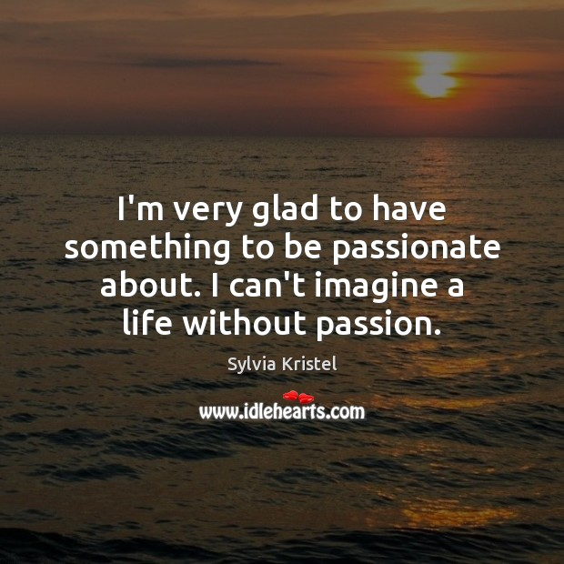 I'm very glad to have something to be passionate about. I can't Passion Quotes Image