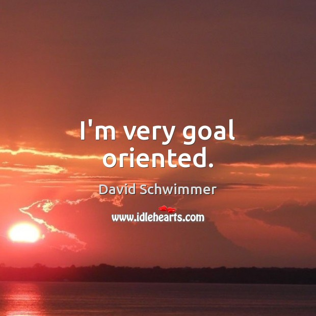 Image, I'm very goal oriented.